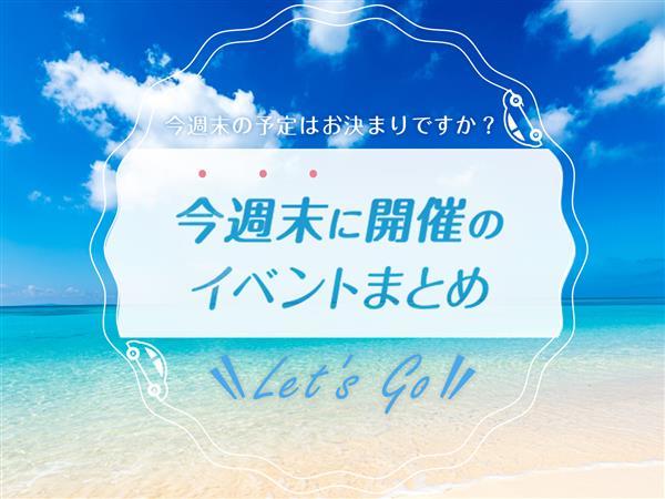 【7月27日(土)・7月28日(日)】沖縄県内で開催される週末のイベントまとめ